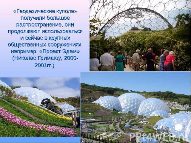 «Геодезические купола» получили большое распространение, они продолжают использоваться и сейчас в крупных общественных сооружениях, например: «Проект Эдем» (Николас Гримшоу, 2000-2001гг.)