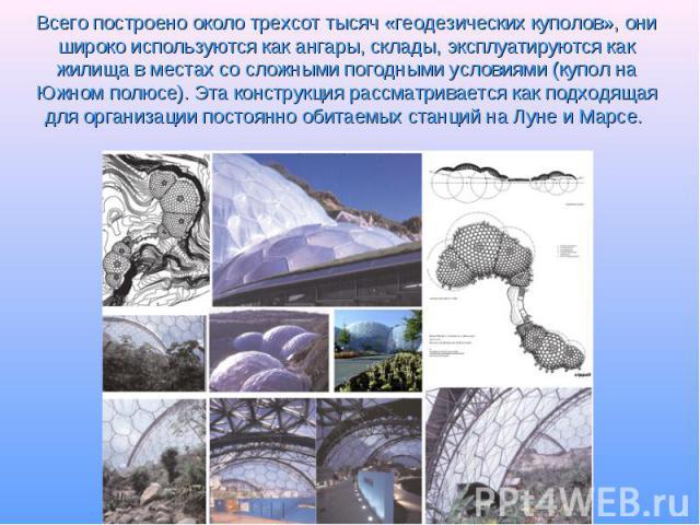 Всего построено около трехсот тысяч «геодезических куполов», они широко используются как ангары, склады, эксплуатируются как жилища в местах со сложными погодными условиями (купол на Южном полюсе). Эта конструкция рассматривается как подходящая для …