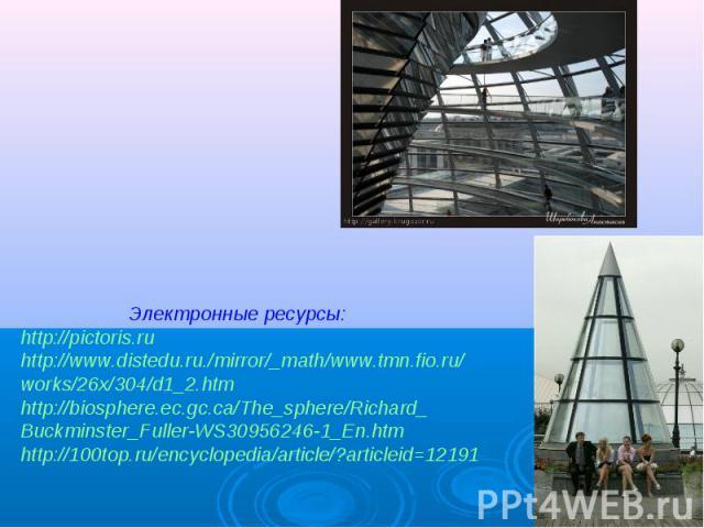 Электронные ресурсы:http://pictoris.ruhttp://www.distedu.ru./mirror/_math/www.tmn.fio.ru/works/26x/304/d1_2.htmhttp://biosphere.ec.gc.ca/The_sphere/Richard_Buckminster_Fuller-WS30956246-1_En.htmhttp://100top.ru/encyclopedia/article/?articleid=12191