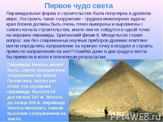 Первое чудо света Пирамидальная форма в строительстве была популярна в древнем мире. Построить такое сооружение - трудная инженерная задача: края блоков должны быть очень точно выверены и выровнены с самого начала строительства, иначе они не сойдутс…