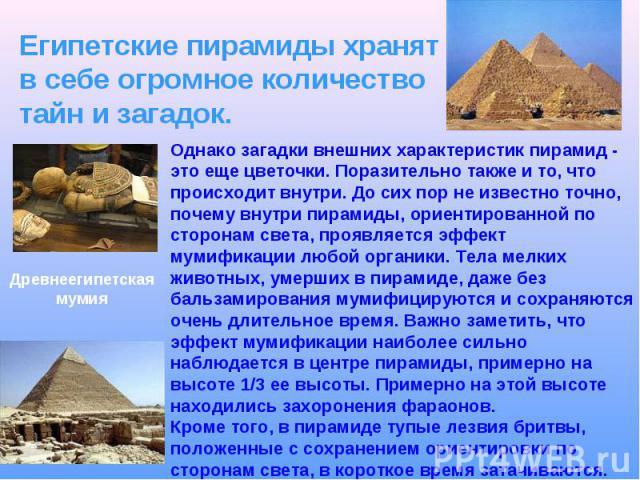 Египетские пирамиды хранят в себе огромное количество тайн и загадок. Однако загадки внешних характеристик пирамид - это еще цветочки. Поразительно также и то, что происходит внутри. До сих пор не известно точно, почему внутри пирамиды, ориентирован…