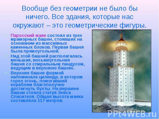 Вообще без геометрии не было бы ничего. Все здания, которые нас окружают – это геометрические фигуры. Паросский маяк состоял из трех мраморных башен, стоявших на основании из массивных каменных блоков. Первая башня была прямоугольной. Над этой башне…