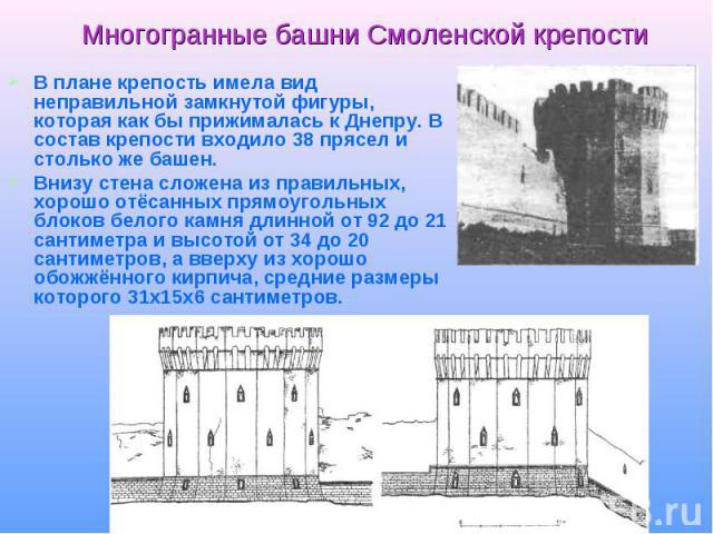 Многогранные башни Смоленской крепости В плане крепость имела вид неправильной замкнутой фигуры, которая как бы прижималась к Днепру. В состав крепости входило 38 прясел и столько же башен.Внизу стена сложена из правильных, хорошо отёсанных прямоуго…