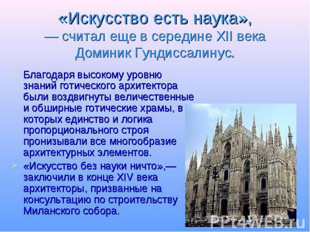 «Искусство есть наука»,— считал еще в середине XII века Доминик Гундиссалинус. Благодаря высокому уровню знаний готического архитектора были воздвигнуты величественные и обширные готические храмы, в которых единство и логика пропорционального строя …