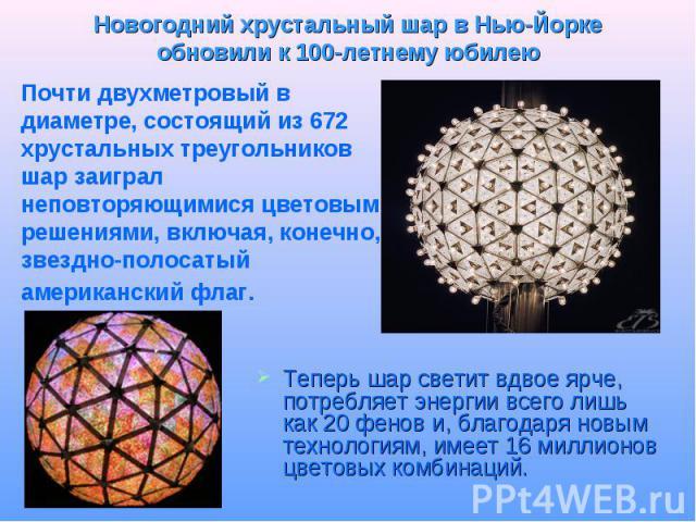 Новогодний хрустальный шар в Нью-Йорке обновили к 100-летнему юбилею Почти двухметровый в диаметре, состоящий из 672 хрустальных треугольников шар заиграл неповторяющимися цветовыми решениями, включая, конечно, звездно-полосатый американский флаг. Т…