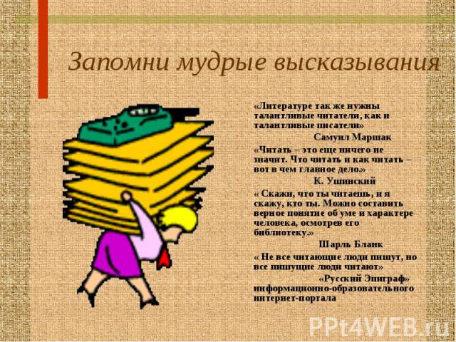 Запомни мудрые высказывания «Литературе так же нужны талантливые читатели, как и талантливые писатели» Самуил Маршак«Читать – это еще ничего не значит. Что читать и как читать – вот в чем главное дело.» К. Ушинский« Скажи, что ты читаешь, и я скажу,…