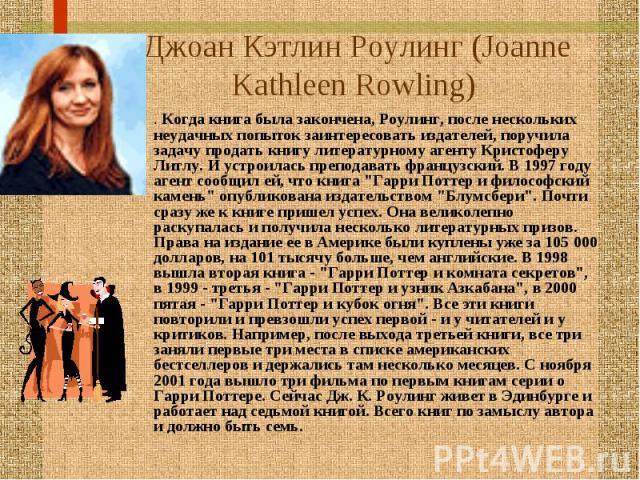 Джоан Кэтлин Роулинг (Joanne Kathleen Rowling) . Когда книга была закончена, Роулинг, после нескольких неудачных попыток заинтересовать издателей, поручила задачу продать книгу литературному агенту Кристоферу Литлу. И устроилась преподавать французс…