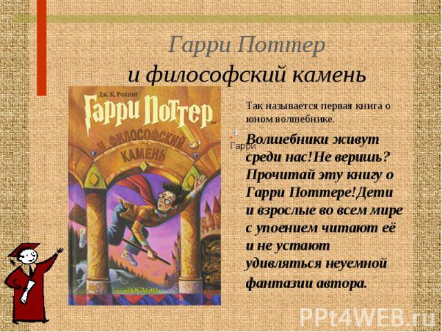 Гарри Поттер и философский камень Так называется первая книга о юном волшебнике.Волшебники живут среди нас!Не веришь? Прочитай эту книгу о Гарри Поттере!Дети и взрослые во всем мире с упоением читают её и не устают удивляться неуемной фантазии автора.