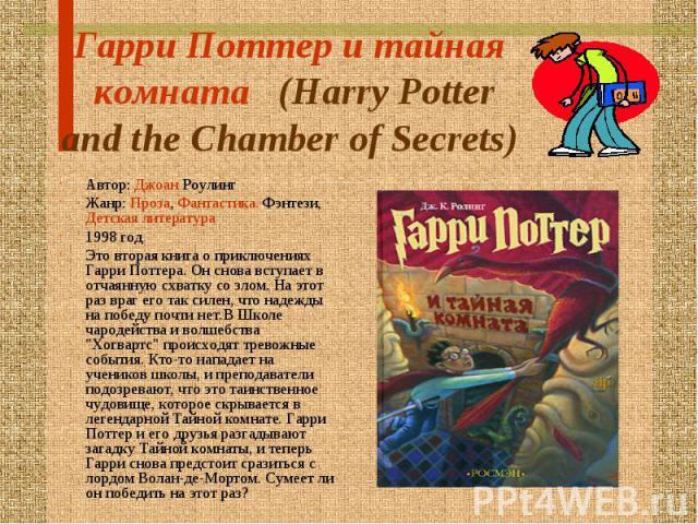 Гарри Поттер и тайная комната  (Harry Potter and the Chamber of Secrets) Автор: Джоан Роулинг Жанр: Проза, Фантастика. Фэнтези, Детская литература1998 годЭто вторая книга о приключениях Гарри Поттера. Он снова вступает в отчаянную схватку со злом. …