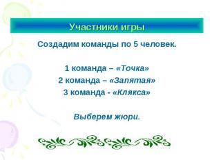 Участники игры Создадим команды по 5 человек.1 команда – «Точка»2 команда – «Зап