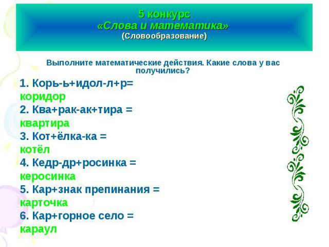 5 конкурс «Слова и математика» (Словообразование) Выполните математические действия. Какие слова у вас получились?1. Корь-ь+идол-л+р= коридор2. Ква+рак-ак+тира = квартира3. Кот+ёлка-ка = котёл4. Кедр-др+росинка = керосинка5. Кар+знак препинания = ка…