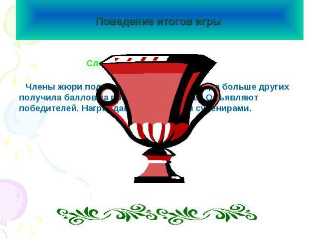 Поведение итогов игры Слово жюриЧлены жюри подсчитывают, какая команда больше других получила баллов за правильные ответы. Объявляют победителей. Награждают грамотами и сувенирами.