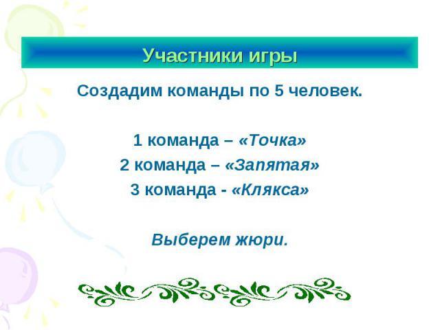 Участники игры Создадим команды по 5 человек.1 команда – «Точка»2 команда – «Запятая»3 команда - «Клякса»Выберем жюри.
