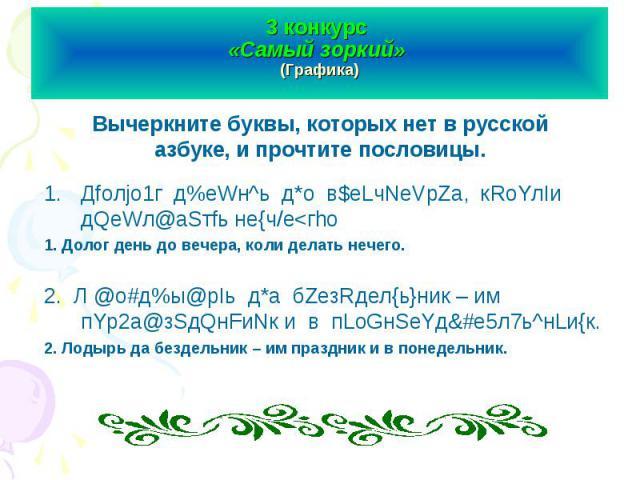 3 конкурс «Самый зоркий» (Графика) Вычеркните буквы, которых нет в русской азбуке, и прочтите пословицы.Дfолjо1г д%еWн^ь д*о в$еLчNеVрZа, кRоYлIи дQеWл@аSтfь не{ч/е