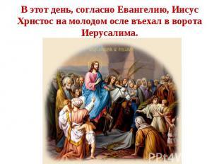В этот день, согласно Евангелию, Иисус Христос на молодом осле въехал в ворота И