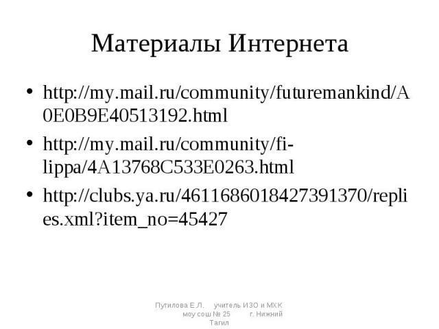 Материалы Интернета http://my.mail.ru/community/futuremankind/A0E0B9E40513192.htmlhttp://my.mail.ru/community/fi-lippa/4A13768C533E0263.htmlhttp://clubs.ya.ru/4611686018427391370/replies.xml?item_no=45427Путилова Е.Л. учитель ИЗО и МХК моу сош № 25 …