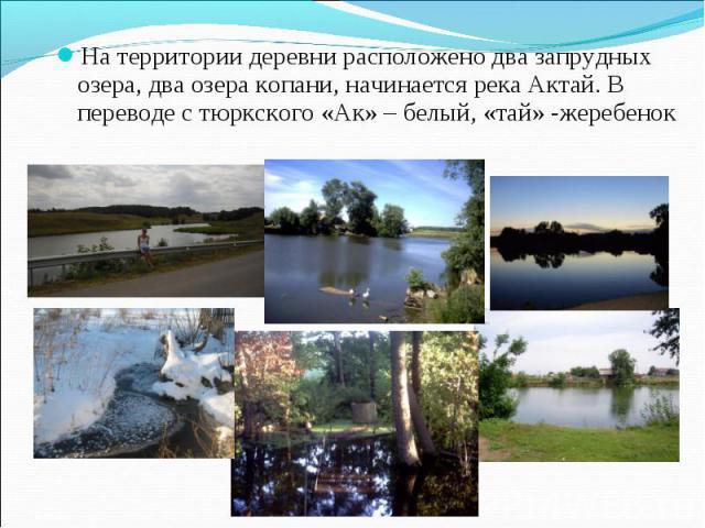 На территории деревни расположено два запрудных озера, два озера копани, начинается река Актай. В переводе с тюркского «Ак» – белый, «тай» -жеребенок