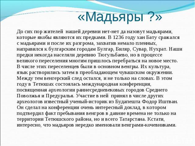 «Мадьяры ?» До сих пор жителей нашей деревни нет-нет да назовут мадьярами, которые якобы являются их предками. В 1236 году хан Бату сражался с мадьярами и после их разгрома, захватив немало пленных, направился к булгарским городам Булгар, Биляр, Сув…