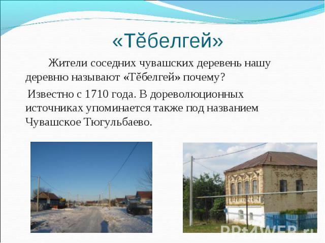«Тĕбелгей» Жители соседних чувашских деревень нашу деревню называют «Тĕбелгей» почему? Известно с 1710 года. В дореволюционных источниках упоминается также под названием Чувашское Тюгульбаево.