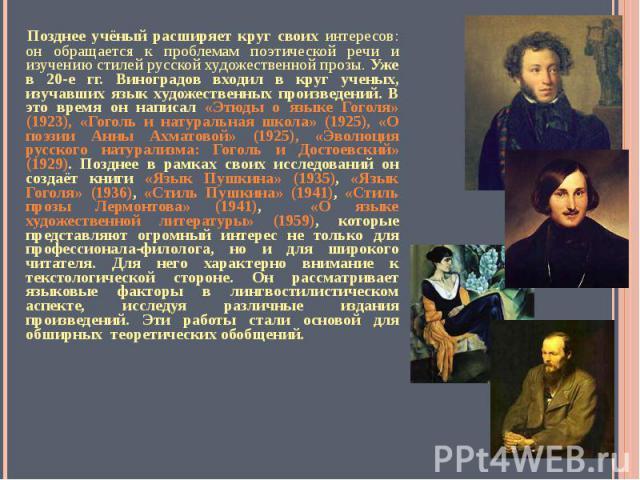 Позднее учёный расширяет круг своих интересов: он обращается к проблемам поэтической речи и изучению стилей русской художественной прозы. Уже в 20-е гг. Виноградов входил в круг ученых, изучавших язык художественных произведений. В это время он напи…