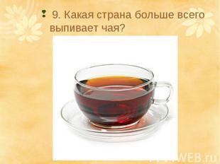 9. Какая страна больше всего выпивает чая?