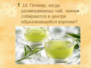 10. Почему, когда размешиваешь чай, чаинки собираются в центре образовавшейся во