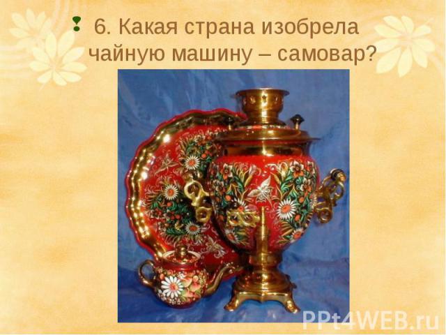 6. Какая страна изобрела чайную машину – самовар?