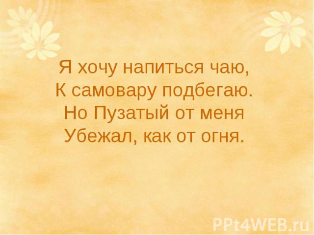 Я хочу напиться чаю, К самовару подбегаю. Но Пузатый от меня Убежал, как от огня.