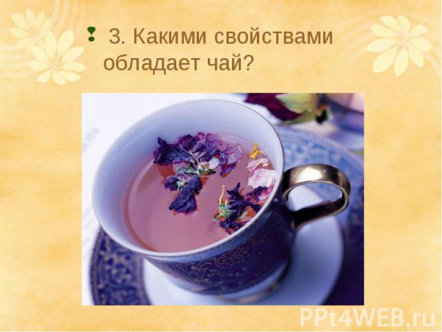 3. Какими свойствами обладает чай?