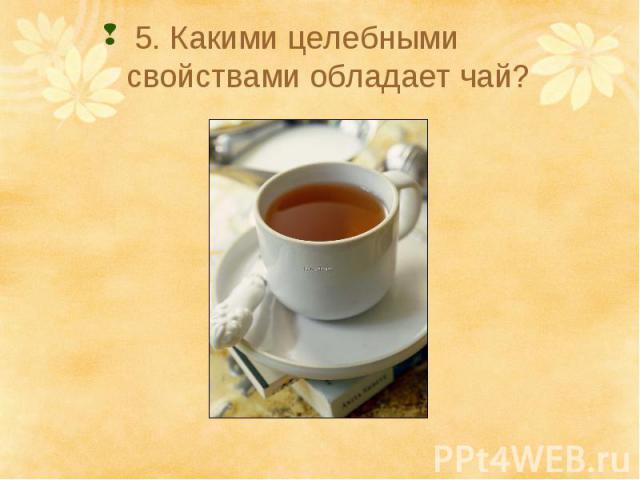 5. Какими целебными свойствами обладает чай?