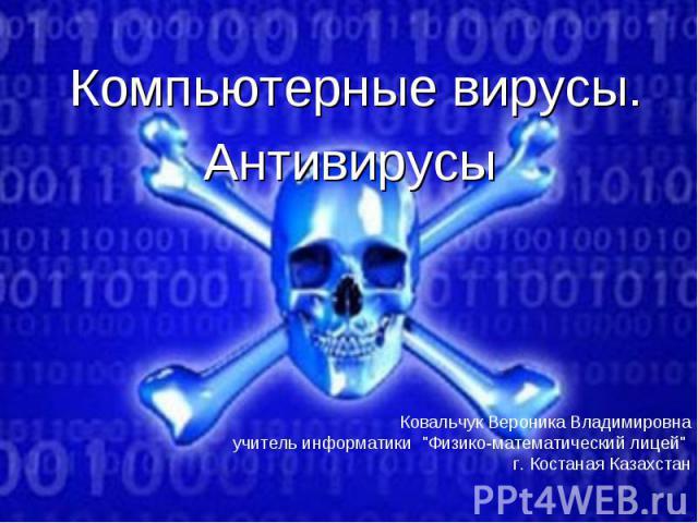 Компьютерные вирусы.Антивирусы Ковальчук Вероника Владимировнаучитель информатики