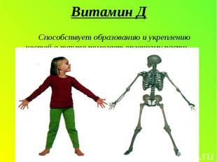 Витамин Д Способствует образованию и укреплению костей,а также помогает организм