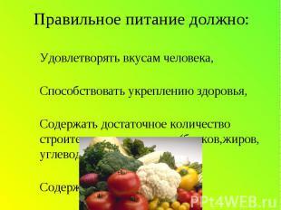 Правильное питание должно: -Удовлетворять вкусам человека,-Способствовать укрепл