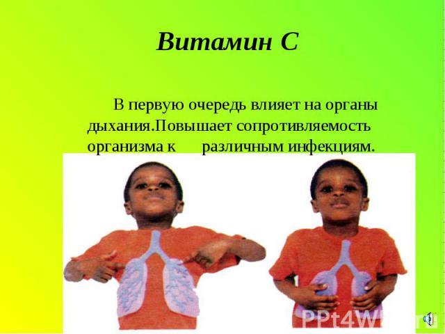 Витамин С В первую очередь влияет на органы дыхания.Повышает сопротивляемость организма к различным инфекциям.