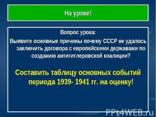 На уроке! Вопрос урока:Выявите основные причины почему СССР не удалось заключить
