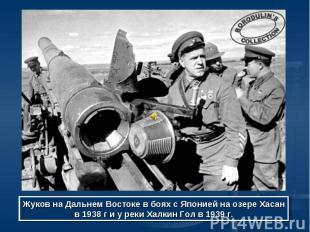 Жуков на Дальнем Востоке в боях с Японией на озере Хасан в 1938 г и у реки Халки