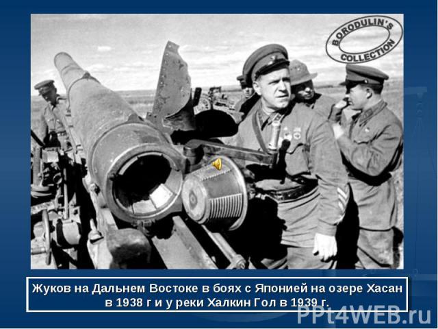 Жуков на Дальнем Востоке в боях с Японией на озере Хасан в 1938 г и у реки Халкин Гол в 1939 г.