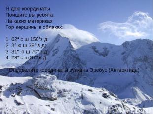 Я даю координатыПоищите вы ребята,На каких материкахГор вершины в облаках:62° с