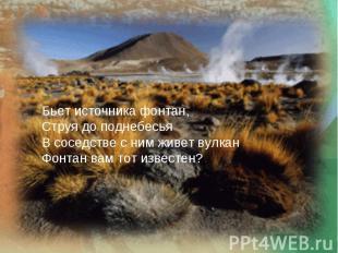 Бьет источника фонтан,Струя до поднебесьяВ соседстве с ним живет вулканФонтан ва