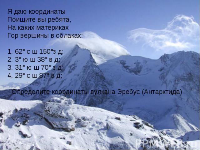 Я даю координатыПоищите вы ребята,На каких материкахГор вершины в облаках:62° с ш 150°з д;3° ю ш 38° в д; 31° ю ш 70° з д; 29° с ш 87° в д; Определите координаты вулкана Эребус (Антарктида)