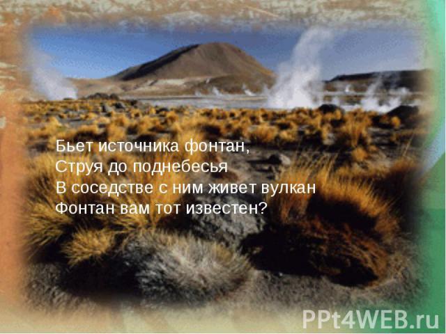Бьет источника фонтан,Струя до поднебесьяВ соседстве с ним живет вулканФонтан вам тот известен?