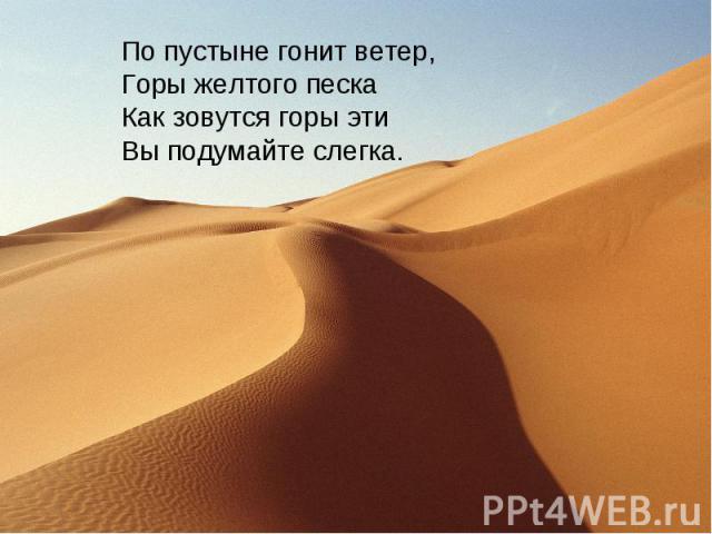 По пустыне гонит ветер,Горы желтого пескаКак зовутся горы этиВы подумайте слегка.