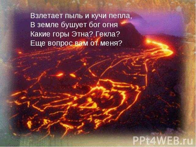 Взлетает пыль и кучи пепла,В земле бушует бог огняКакие горы Этна? Гекла?Еще вопрос вам от меня?