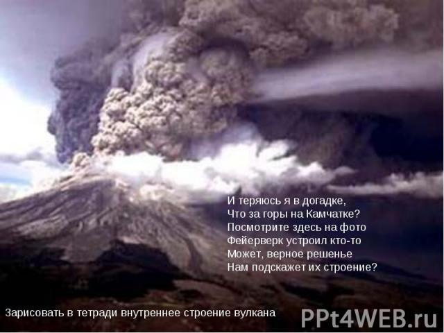 И теряюсь я в догадке,Что за горы на Камчатке?Посмотрите здесь на фотоФейерверк устроил кто-тоМожет, верное решеньеНам подскажет их строение?Зарисовать в тетради внутреннее строение вулкана