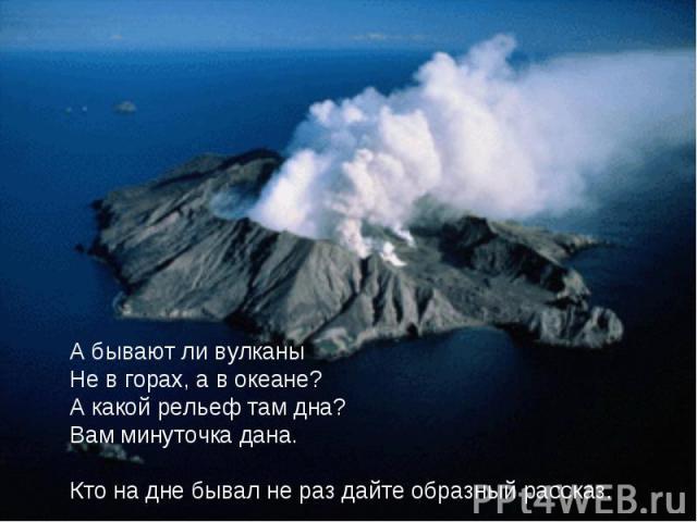 А бывают ли вулканыНе в горах, а в океане?А какой рельеф там дна?Вам минуточка дана.Кто на дне бывал не раз дайте образный рассказ.