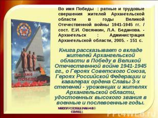 Во имя Победы : ратные и трудовые свершения жителей Архангельской области в годы