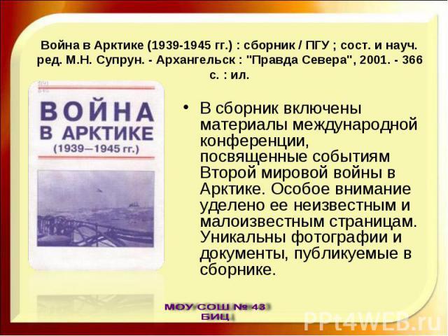 Война в Арктике (1939-1945 гг.) : сборник / ПГУ ; сост. и науч. ред. М.Н. Супрун. - Архангельск :