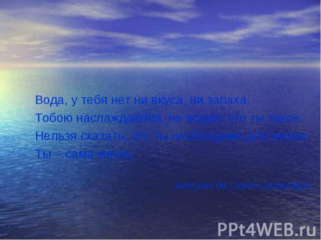 Вода, у тебя нет ни вкуса, ни запаха.Тобою наслаждаются, не ведая, что ты такое.Нельзя сказать, что ты необходима для жизни.Ты – сама жизнь.Антуан де Сент-Экзюпери
