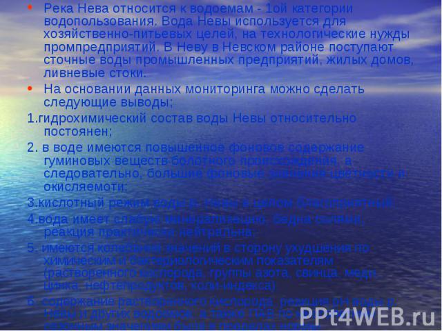 Река Нева относится к водоемам - 1ой категории водопользования. Вода Невы используется для хозяйственно-питьевых целей, на технологические нужды промпредприятий. В Неву в Невском районе поступают сточные воды промышленных предприятий, жилых домов, л…