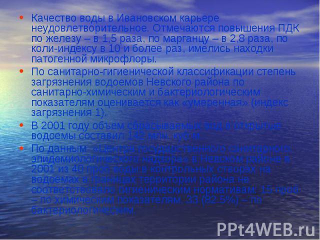 Качество воды в Ивановском карьере неудовлетворительное. Отмечаются повышения ПДК по железу – в 1,5 раза, по марганцу – в 2,8 раза, по коли-индексу в 10 и более раз, имелись находки патогенной микрофлоры.По санитарно-гигиенической классификации степ…
